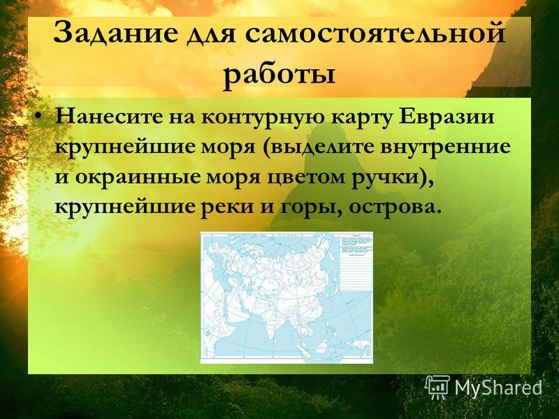 Задание для самостоятельной работы Нанесите на контурную карту Евразии крупнейшие моря (выделите внутренние и окраинные моря цветом ручки), крупнейшие реки и горы, острова.