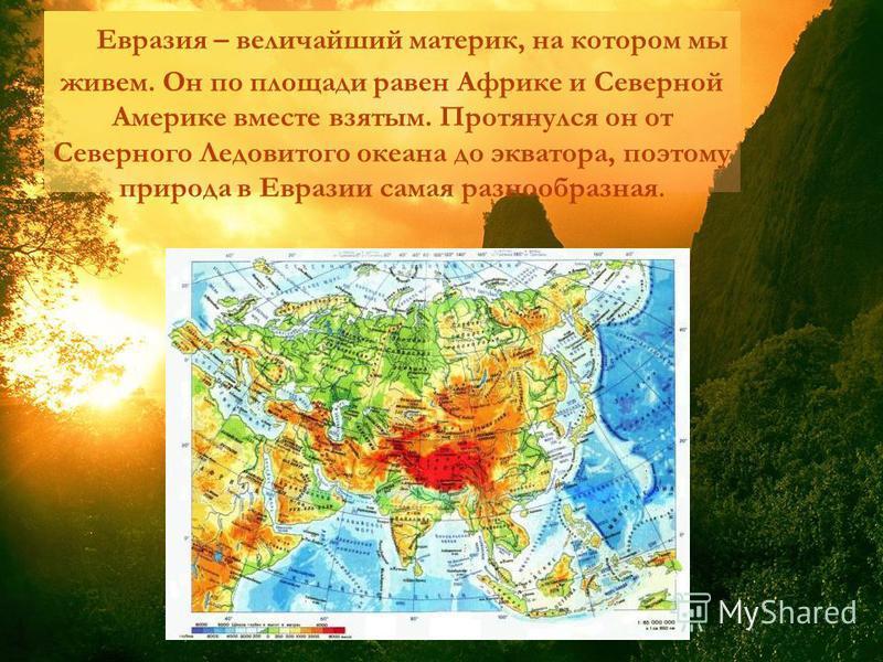 Евразия – величайший материк, на котором мы живем. Он по площади равен Африке и Северной Америке вместе взятым. Протянулся он от Северного Ледовитого океана до экватора, поэтому природа в Евразии самая разнообразная.