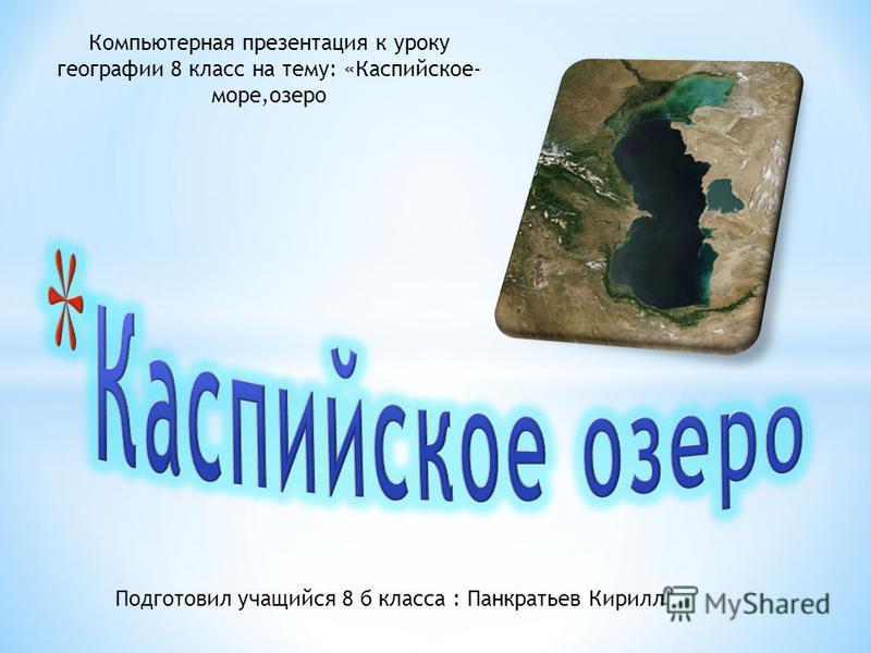 Компьютерная презентация к уроку географии 8 класс на тему: «Каспийское- море,озеро Подготовил учащийся 8 б класса : Панкратьев Кирилл