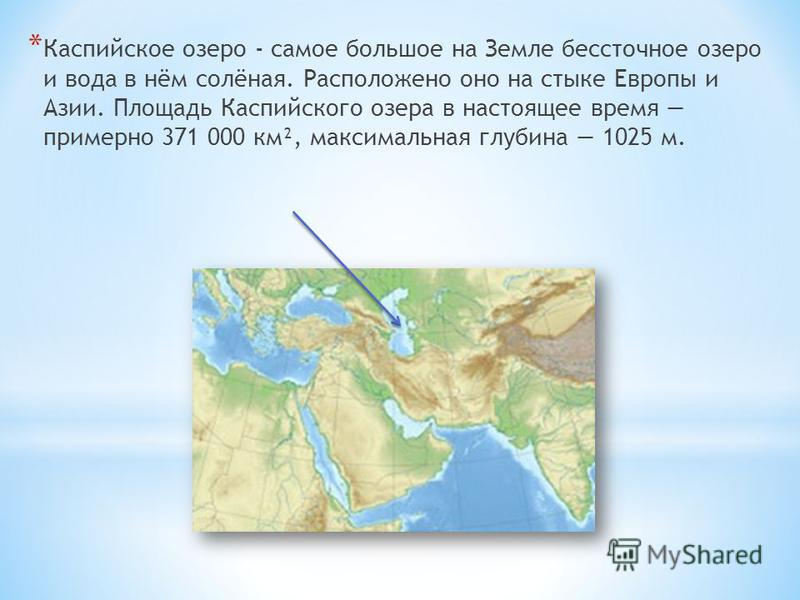 * Каспийское озеро - самое большое на Земле бессточное озеро и вода в нём солёная. Расположено оно на стыке Европы и Азии. Площадь Каспийского озера в настоящее время примерно 371 000 км², максимальная глубина 1025 м.