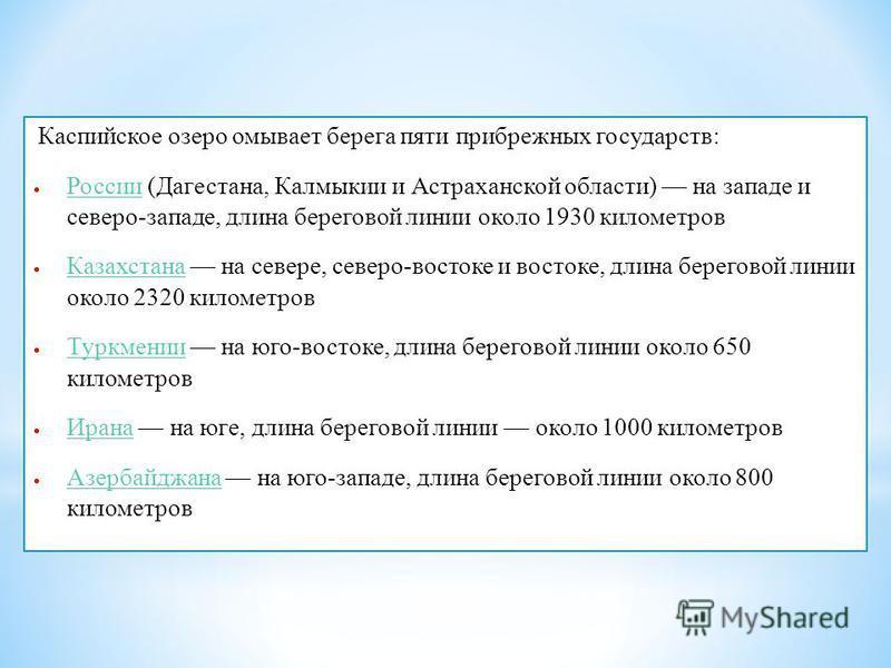 Каспийское озеро омывает берега пяти прибрежных государств: России (Дагестана, Калмыкии и Астраханской области) на западе и северо-западе, длина береговой линии около 1930 километров России Казахстана на севере, северо-востоке и востоке, длина берего