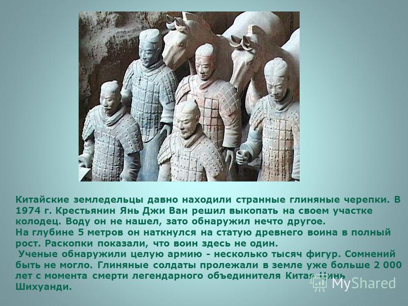 Китайские земледельцы давно находили странные глиняные черепки. В 1974 г. Крестьянин Янь Джи Ван решил выкопать на своем участке колодец. Воду он не нашел, зато обнаружил нечто другое. На глубине 5 метров он наткнулся на статую древнего воина в полны