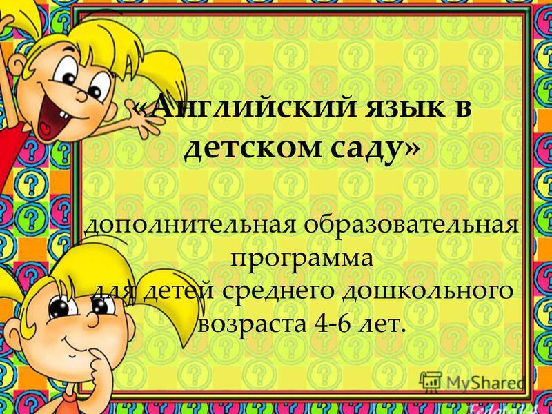 «Английский язык в детском саду» дополнительная образовательная программа для детей среднего дошкольного возраста 4-6 лет.