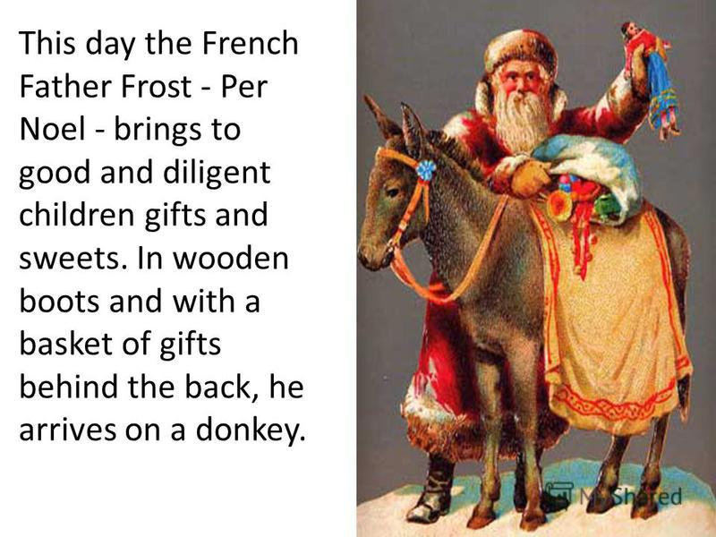 This day the French Father Frost - Per Noel - brings to good and diligent children gifts and sweets. In wooden boots and with a basket of gifts behind the back, he arrives on a donkey.