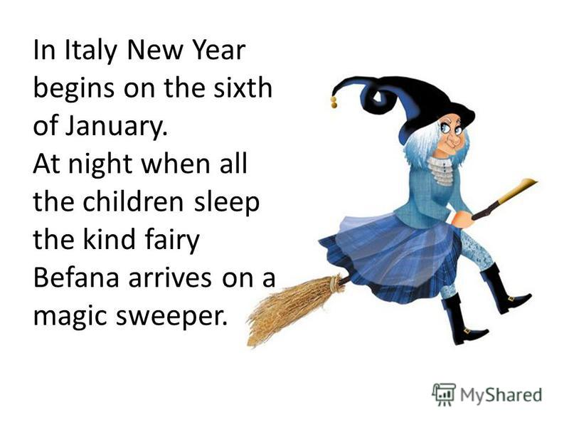 In Italy New Year begins on the sixth of January. At night when all the children sleep the kind fairy Befana arrives on a magic sweeper.