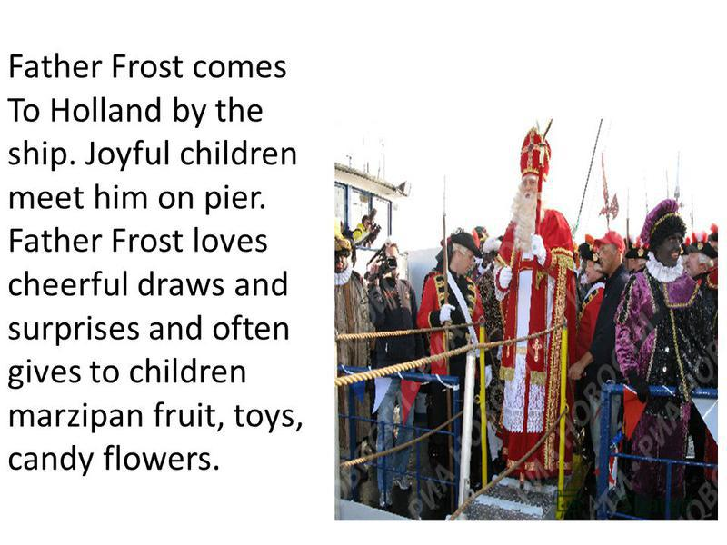 Father Frost comes To Holland by the ship. Joyful children meet him on pier. Father Frost loves cheerful draws and surprises and often gives to children marzipan fruit, toys, candy flowers.