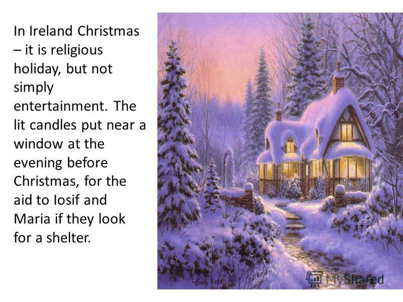In Ireland Christmas – it is religious holiday, but not simply entertainment. The lit candles put near a window at the evening before Christmas, for the aid to Iosif and Maria if they look for a shelter.