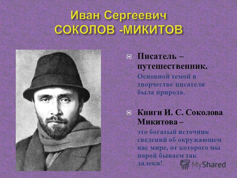 Писатель – путешественник. Основной темой в творчестве писателя была природа. Книги И. С. Соколова Микитова – это богатый источник сведений об окружающем нас мире, от которого мы порой бываем так далеки !