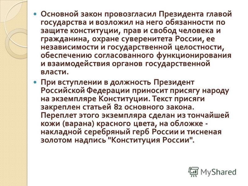 Основной закон провозгласил Президента главой государства и возложил на него обязанности по защите конституции, прав и свобод человека и гражданина, охране суверенитета России, ее независимости и государственной целостности, обеспечению согласованног