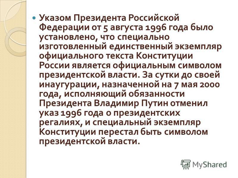 Указом Президента Российской Федерации от 5 августа 1996 года было установлено, что специально изготовленный единственный экземпляр официального текста Конституции России является официальным символом президентской власти. За сутки до своей инаугурац