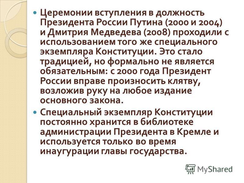 Церемонии вступления в должность Президента России Путина (2000 и 2004) и Дмитрия Медведева (2008) проходили с использованием того же специального экземпляра Конституции. Это стало традицией, но формально не является обязательным : с 2000 года Презид