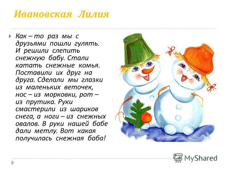 Ивановская Лилия Как – то раз мы с друзьями пошли гулять. И решили слепить снежную бабу. Стали катать снежные комья. Поставили их друг на друга. Сделали мы глазки из маленьких веточек, нос – из морковки, рот – из прутика. Руки смастерили из шариков с