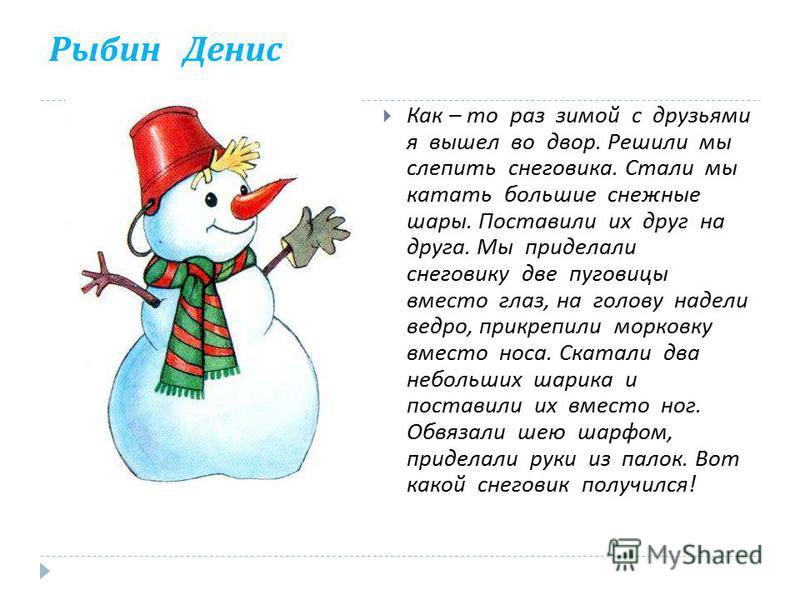 Рыбин Денис Как – то раз зимой с друзьями я вышел во двор. Решили мы слепить снеговика. Стали мы катать большие снежные шары. Поставили их друг на друга. Мы приделали снеговику две пуговицы вместо глаз, на голову надели ведро, прикрепили морковку вме