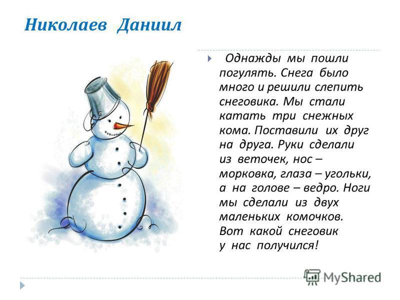 Николаев Даниил Однажды мы пошли погулять. Снега было много и решили слепить снеговика. Мы стали катать три снежных кома. Поставили их друг на друга. Руки сделали из веточек, нос – морковка, глаза – угольки, а на голове – ведро. Ноги мы сделали из дв