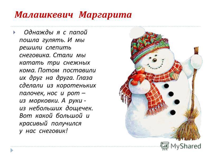 Малашкевич Маргарита Однажды я с папой пошла гулять. И мы решили слепить снеговика. Стали мы катать три снежных кома. Потом поставили их друг на друга. Глаза сделали из коротеньких палочек, нос и рот – из морковки. А руки - из небольших дощечек. Вот