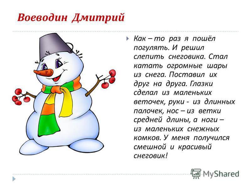 Воеводин Дмитрий Как – то раз я пошёл погулять. И решил слепить снеговика. Стал катать огромные шары из снега. Поставил их друг на друга. Глазки сделал из маленьких веточек, руки - из длинных палочек, нос – из ветки средней длины, а ноги – из маленьк