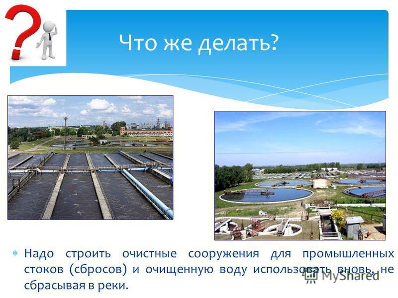 Надо строить очистные сооружения для промышленных стоков (сбросов) и очищенную воду использовать вновь, не сбрасывая в реки. Что же делать?