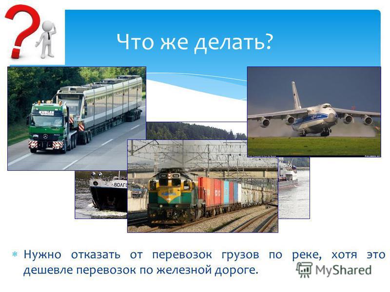 Нужно отказать от перевозок грузов по реке, хотя это дешевле перевозок по железной дороге. Что же делать?