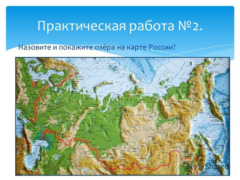 Назовите и покажите озёра на карте России? Практическая работа 2.