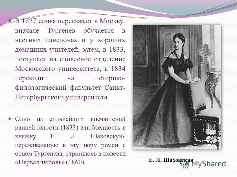 В 1827 семья переезжает в Москву; вначале Тургенев обучается в частных пансионах и у хороших домашних учителей, затем, в 1833, поступает на словесное отделение Московского университета, в 1834 переходит на историко- филологический факультет Санкт- Пе