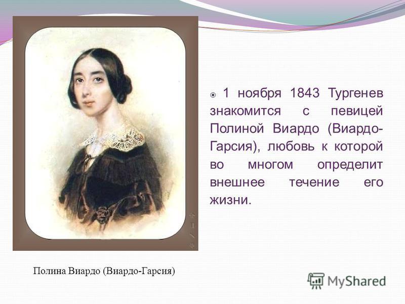 Полина Виардо (Виардо-Гарсия) 1 ноября 1843 Тургенев знакомится с певицей Полиной Виардо (Виардо- Гарсия), любовь к которой во многом определит внешнее течение его жизни.