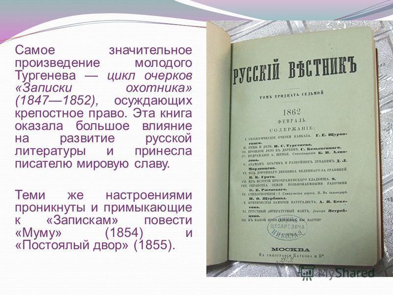 Самое значительное произведение молодого Тургенева цикл очерков «Записки охотника» (18471852), осуждающих крепостное право. Эта книга оказала большое влияние на развитие русской литературы и принесла писателю мировую славу. Теми же настроениями прони