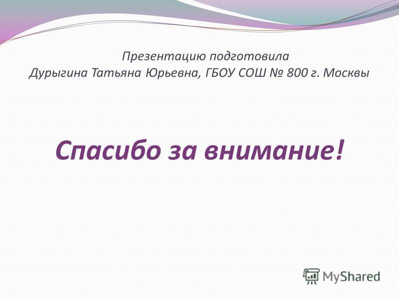 Презентацию подготовила Дурыгина Татьяна Юрьевна, ГБОУ СОШ 800 г. Москвы Спасибо за внимание!