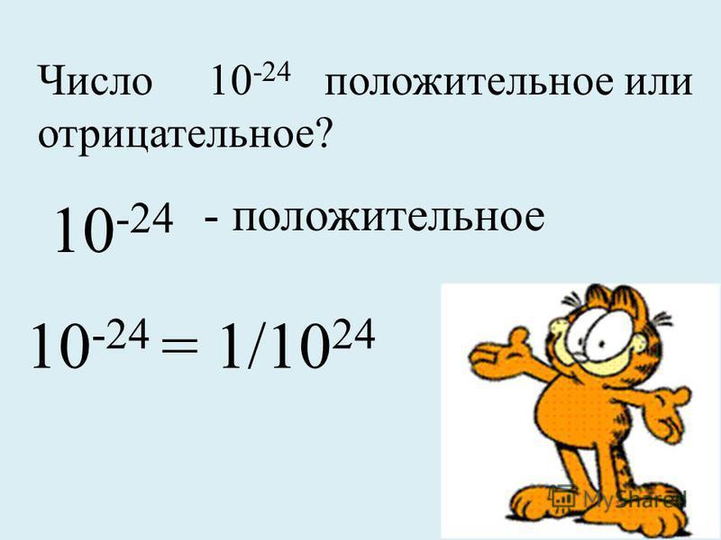 Число 10 -24 положительное или отрицательное? 10 -24 - положительное 10 -24 = 1/10 24
