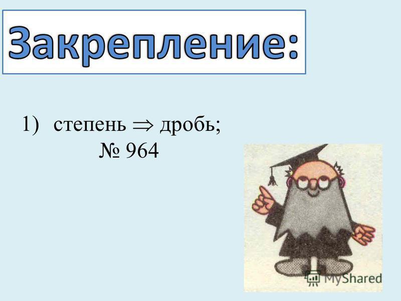 1)степень дробь; 964
