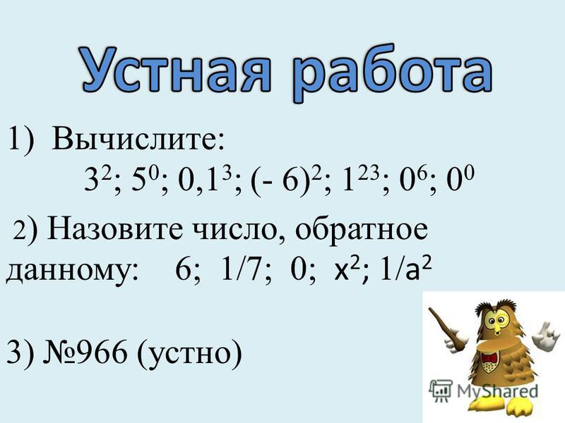 1)Вычислите: 3 2 ; 5 0 ; 0,1 3 ; (- 6) 2 ; 1 23 ; 0 6 ; 0 0 2 ) Назовите число, обратное данному: 6; 1/7; 0; х 2 ; 1/ а 2 3) 966 (устно)