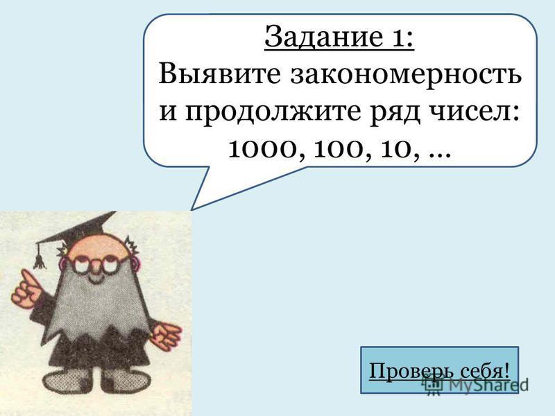 Задание 1: Выявите закономерность и продолжите ряд чисел: 1000, 100, 10, … Проверь себя!