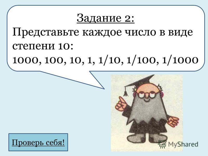Задание 2: Представьте каждое число в виде степени 10: 1000, 100, 10, 1, 1/10, 1/100, 1/1000 Проверь себя!
