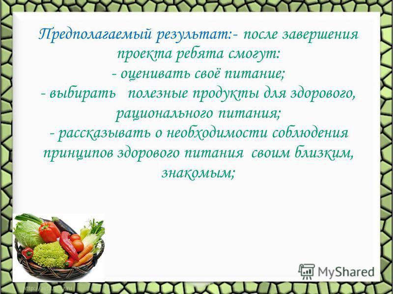 Предполагаемый результат:- после завершения проекта ребята смогут: - оценивать своё питание; - выбирать полезные продукты для здорового, рационального питания; - рассказывать о необходимости соблюдения принципов здорового питания своим близким, знако
