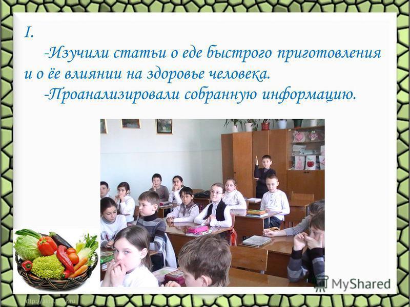 I. -Изучили статьи о еде быстрого приготовления и о ёе влиянии на здоровье человека. -Проанализировали собранную информацию.
