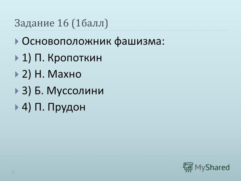 Задание 16 (1 балл ) Основоположник фашизма : 1) П. Кропоткин 2) Н. Махно 3) Б. Муссолини 4) П. Прудон