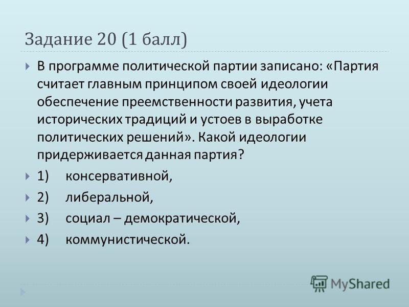 Задание 20 (1 балл ) В программе политической партии записано : « Партия считает главным принципом своей идеологии обеспечение преемственности развития, учета исторических традиций и устоев в выработке политических решений ». Какой идеологии придержи