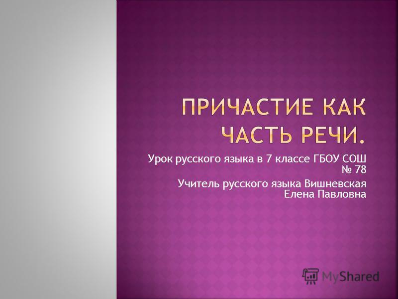 Урок русского языка в 7 классе ГБОУ СОШ 78 Учитель русского языка Вишневская Елена Павловна