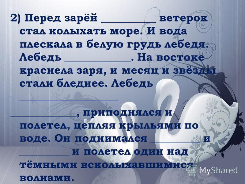 2) Перед зарёй __________ ветерок стал колыхать море. И вода плескала в белую грудь лебедя. Лебедь ____________. На востоке краснела заря, и месяц и звёзды стали бледнее. Лебедь __________________ ____________, приподнялся и полетел, цепляя крыльями