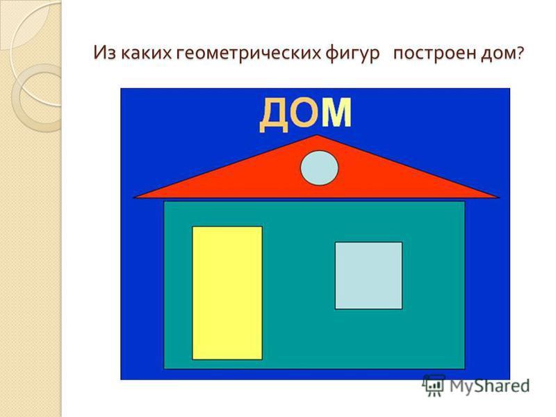 Из каких геометрических фигур построен дом ?