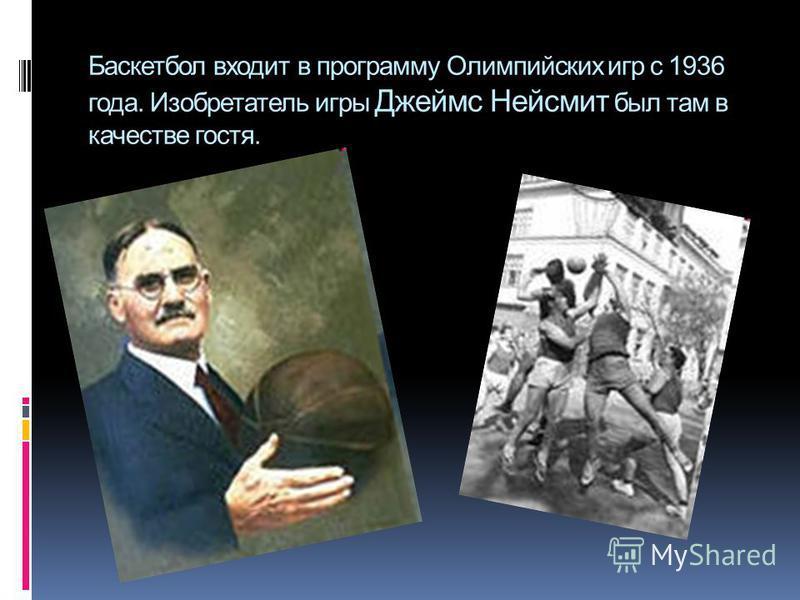 Баскетбол входит в программу Олимпийских игр с 1936 года. Изобретатель игры Джеймс Нейсмит был там в качестве гостя.