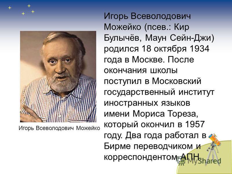 Игорь Всеволодович Можейко (посев.: Кир Булычёв, Маун Сейн-Джи) родился 18 октября 1934 года в Москве. После окончания школы поступил в Московский государственный институт иностранных языков имени Мориса Тореза, который окончил в 1957 году. Два года