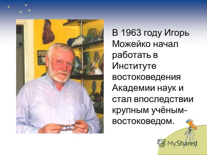 В 1963 году Игорь Можейко начал работать в Институте востоковедения Академии наук и стал впоследствии крупным учёным- востоковедом.