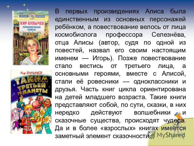 В первых произведениях Алиса была единственным из основных персонажей ребёнком, а повествование велось от лица космобиолога профессора Селезнёва, отца Алисы (автор, судя по одной из повестей, назвал его своим настоящим именем Игорь). Позже повествова
