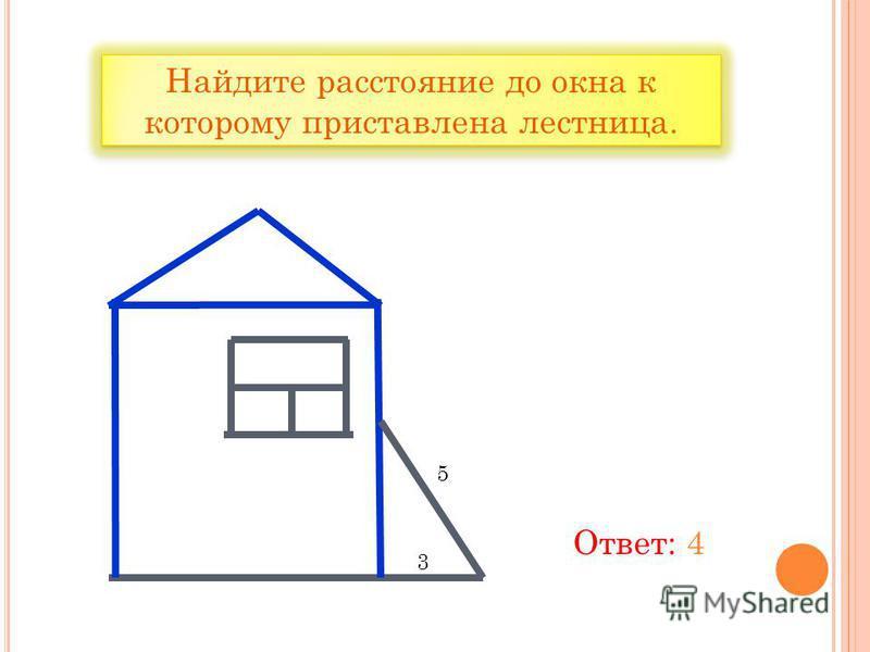 Найдите расстояние до окна к которому приставлена лестница. 5 3 Ответ: 4