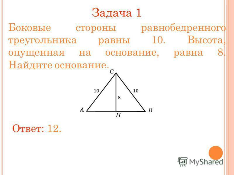 Задача 1 Боковые стороны равнобедренного треугольника равны 10. Высота, опущенная на основание, равна 8. Найдите основание. Ответ: 12.