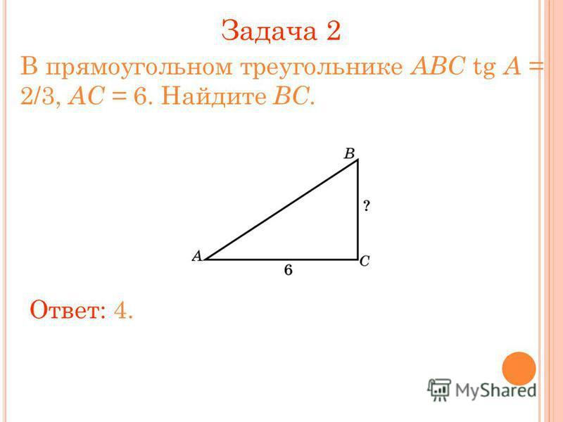 Задача 2 В прямоугольном треугольнике ABC tg A = 2/3, AC = 6. Найдите BC. Ответ: 4.
