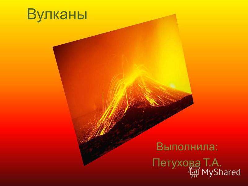 Вулканы Выполнила: Петухова Т.А.