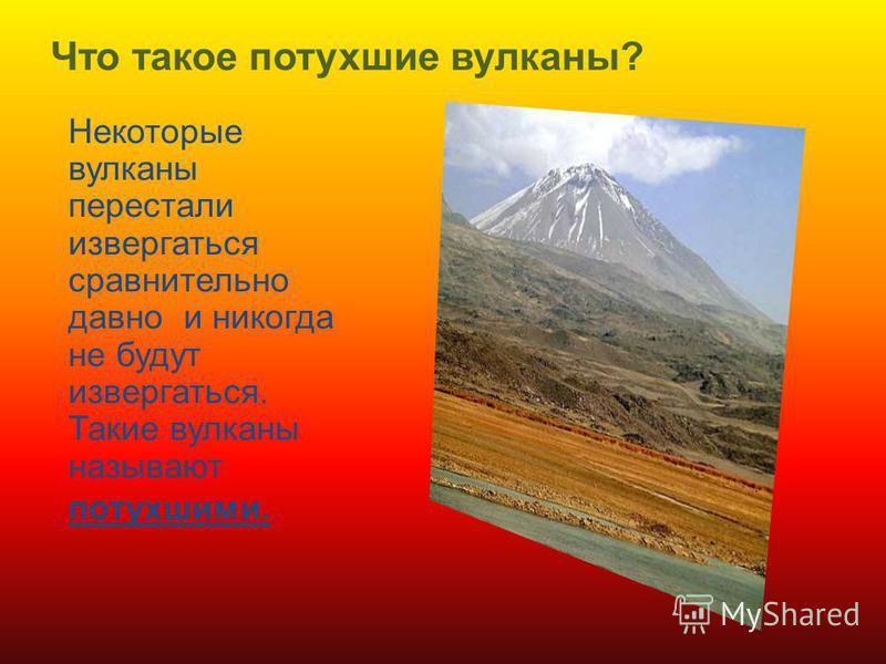 Что такое потухшие вулканы? Некоторые вулканы перестали извергаться сравнительно давно и никогда не будут извергаться. Такие вулканы называют потухшими.