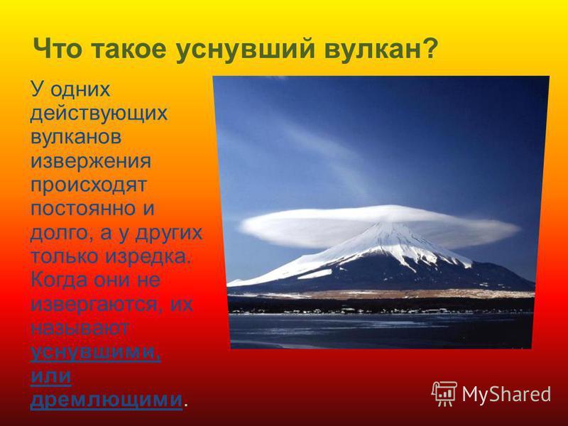 Что такое уснувший вулкан? У одних действующих вулканов извержения происходят постоянно и долго, а у других только изредка. Когда они не извергаются, их называют уснувшими, или дремлющими.