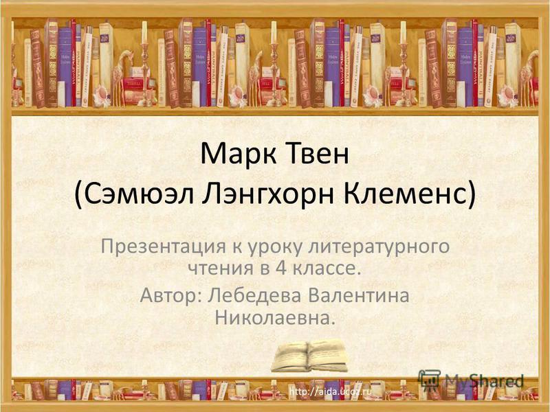 Марк Твен (Сэмюэл Лэнгхорн Клеменс) Презентация к уроку литературного чтения в 4 классе. Автор: Лебедева Валентина Николаевна.